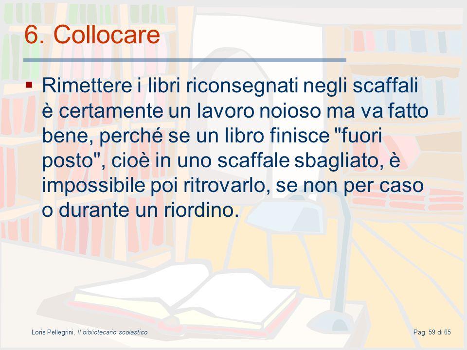 Loris Pellegrini, Il bibliotecario scolasticoPag. 59 di 65 6. Collocare Rimettere i libri riconsegnati negli scaffali è certamente un lavoro noioso ma