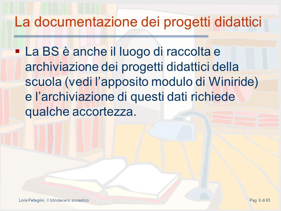 Loris Pellegrini, Il bibliotecario scolasticoPag. 6 di 65 La documentazione dei progetti didattici La BS è anche il luogo di raccolta e archiviazione