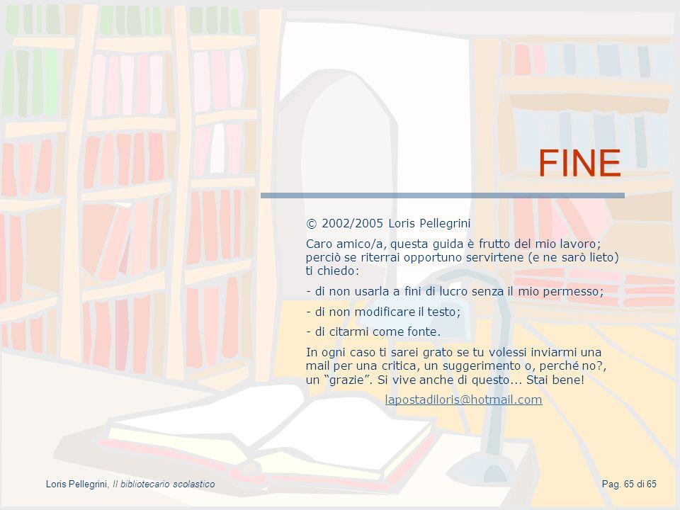 Pag. 65 di 65Loris Pellegrini, Il bibliotecario scolastico FINE © 2002/2005 Loris Pellegrini Caro amico/a, questa guida è frutto del mio lavoro; perci