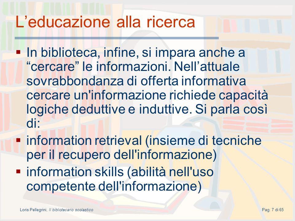 Loris Pellegrini, Il bibliotecario scolasticoPag. 7 di 65 Leducazione alla ricerca In biblioteca, infine, si impara anche a cercare le informazioni. N