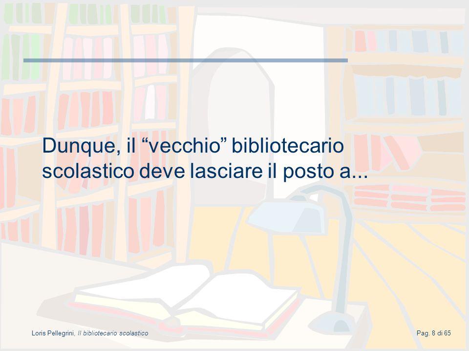 Loris Pellegrini, Il bibliotecario scolasticoPag. 8 di 65 Dunque, il vecchio bibliotecario scolastico deve lasciare il posto a...