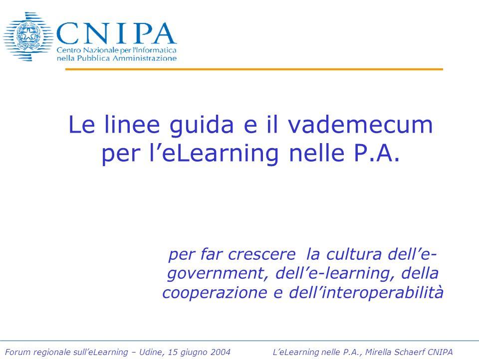 Forum regionale sulleLearning – Udine, 15 giugno 2004 LeLearning nelle P.A., Mirella Schaerf CNIPA Le linee guida e il vademecum per leLearning nelle P.A.