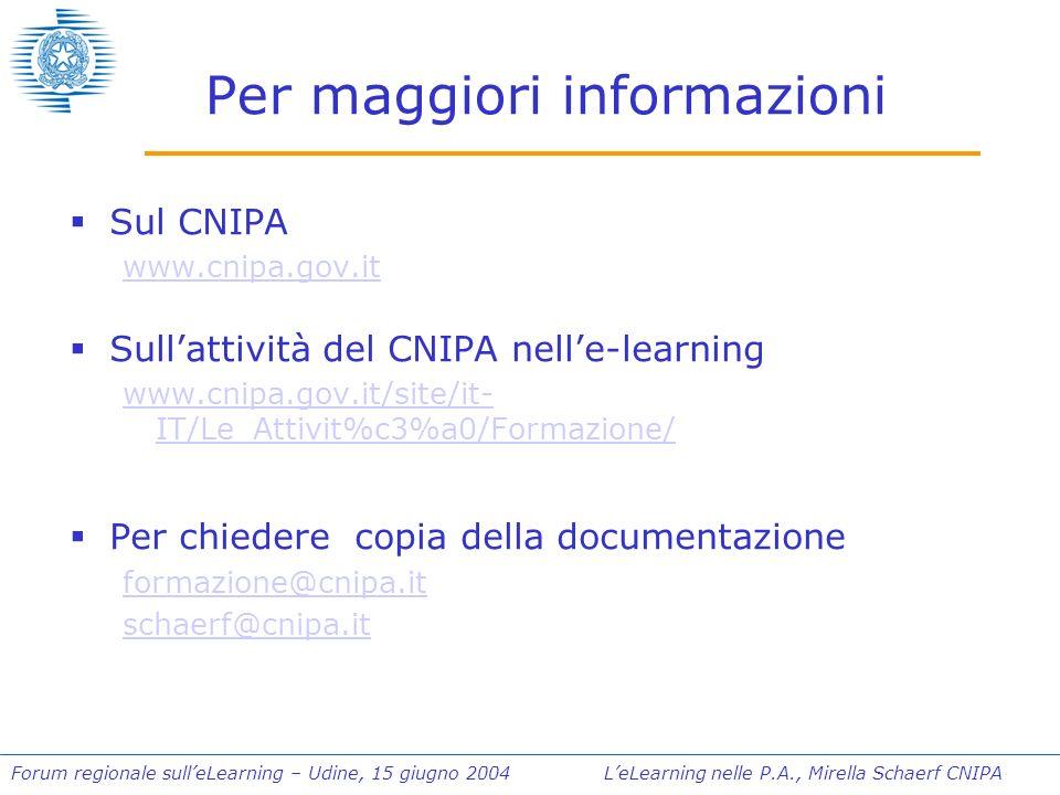 Forum regionale sulleLearning – Udine, 15 giugno 2004 LeLearning nelle P.A., Mirella Schaerf CNIPA Per maggiori informazioni Sul CNIPA www.cnipa.gov.it Sullattività del CNIPA nelle-learning www.cnipa.gov.it/site/it- IT/Le_Attivit%c3%a0/Formazione/ Per chiedere copia della documentazione formazione@cnipa.it schaerf@cnipa.it