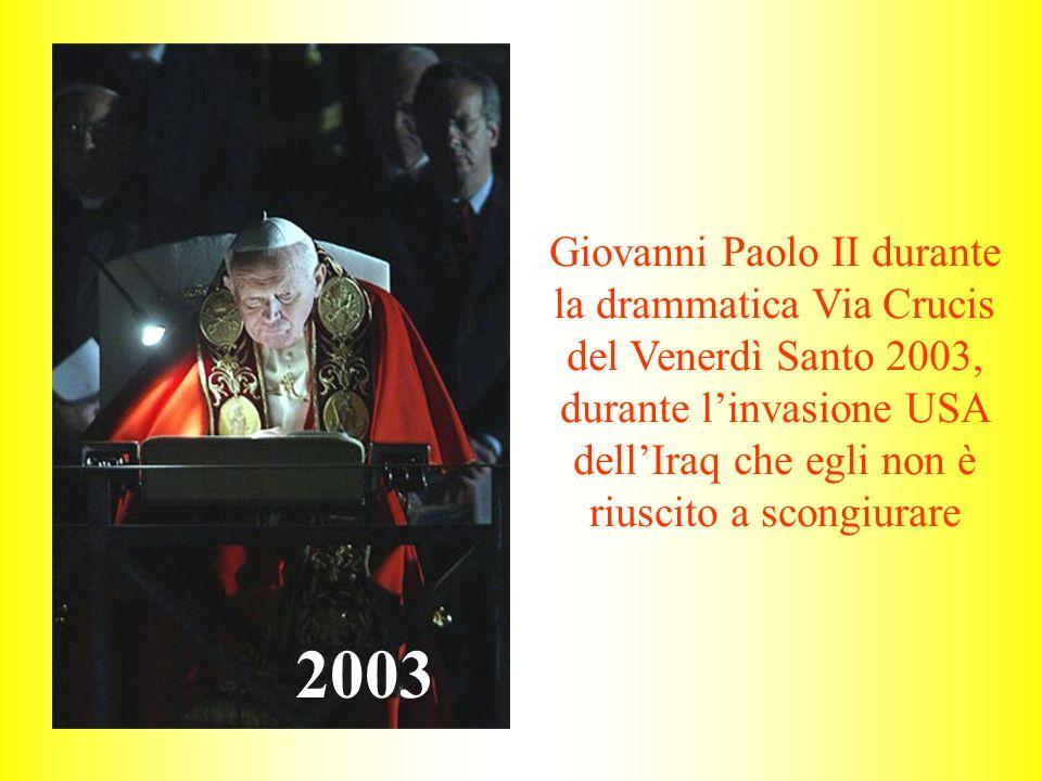 Giovanni Paolo II durante la drammatica Via Crucis del Venerdì Santo 2003, durante linvasione USA dellIraq che egli non è riuscito a scongiurare 2003