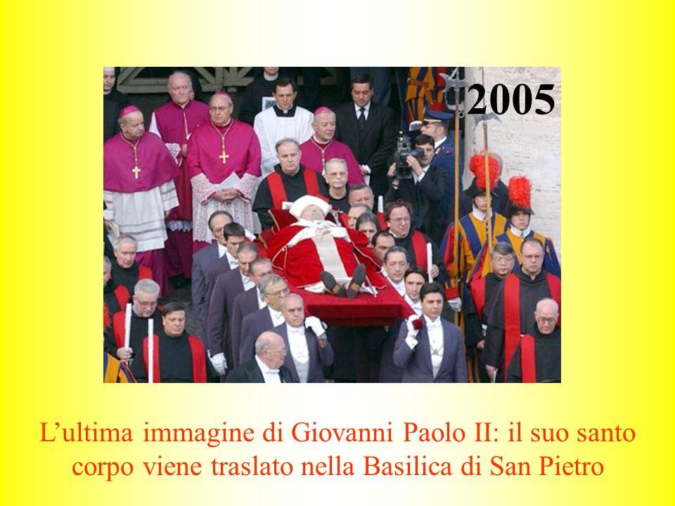 2005 Lultima immagine di Giovanni Paolo II: il suo santo corpo viene traslato nella Basilica di San Pietro