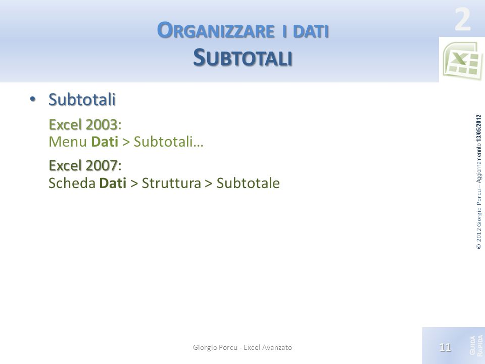 © 2012 Giorgio Porcu – Aggiornamennto 13/05/2012 G UIDA R APIDA 2 O RGANIZZARE I DATI S UBTOTALI Subtotali Subtotali Excel 2003 Excel 2003: Menu Dati