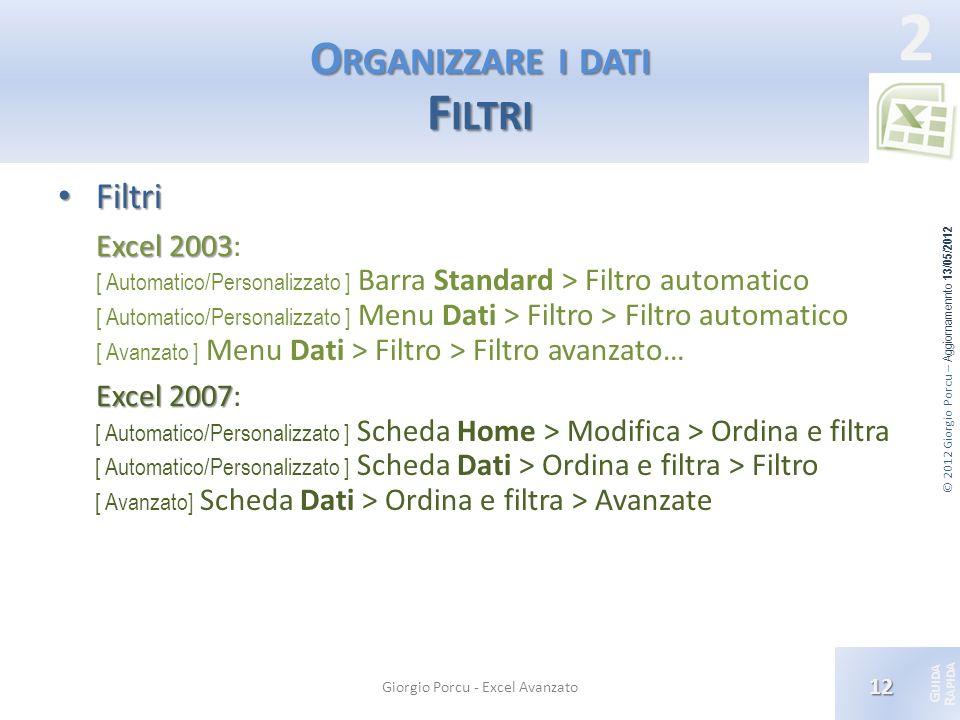 © 2012 Giorgio Porcu – Aggiornamennto 13/05/2012 G UIDA R APIDA 2 O RGANIZZARE I DATI F ILTRI Filtri Filtri Excel 2003 Excel 2003: [ Automatico/Person