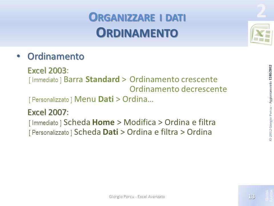 © 2012 Giorgio Porcu – Aggiornamennto 13/05/2012 G UIDA R APIDA 2 O RGANIZZARE I DATI O RDINAMENTO Ordinamento Ordinamento Excel 2003 Excel 2003: [ Im