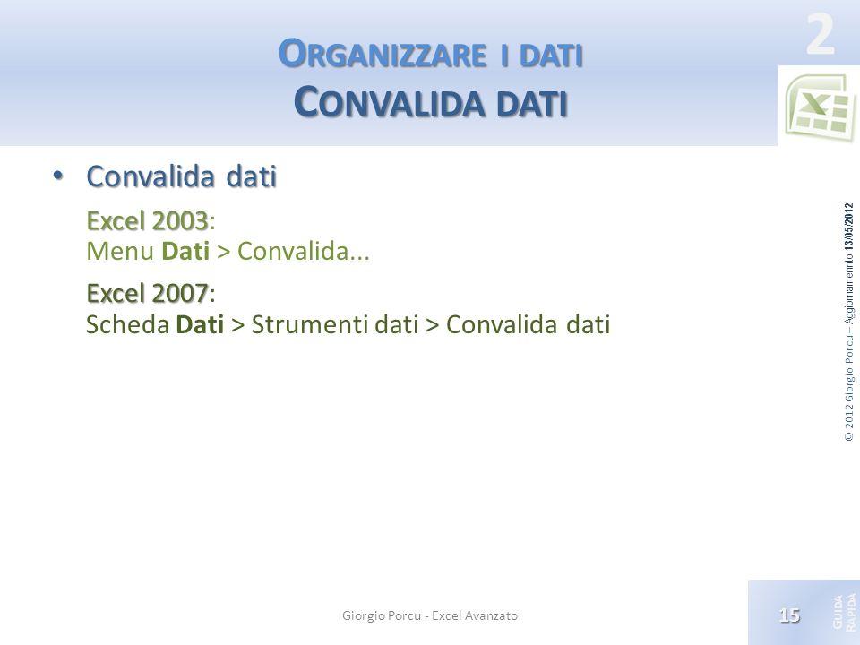 © 2012 Giorgio Porcu – Aggiornamennto 13/05/2012 G UIDA R APIDA 2 O RGANIZZARE I DATI C ONVALIDA DATI Convalida dati Convalida dati Excel 2003 Excel 2