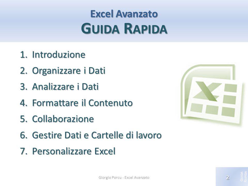 © 2012 Giorgio Porcu – Aggiornamennto 13/05/2012 G UIDA R APIDA Excel Avanzato G UIDA R APIDA 1.Introduzione 2.Organizzare i Dati 3.Analizzare i Dati