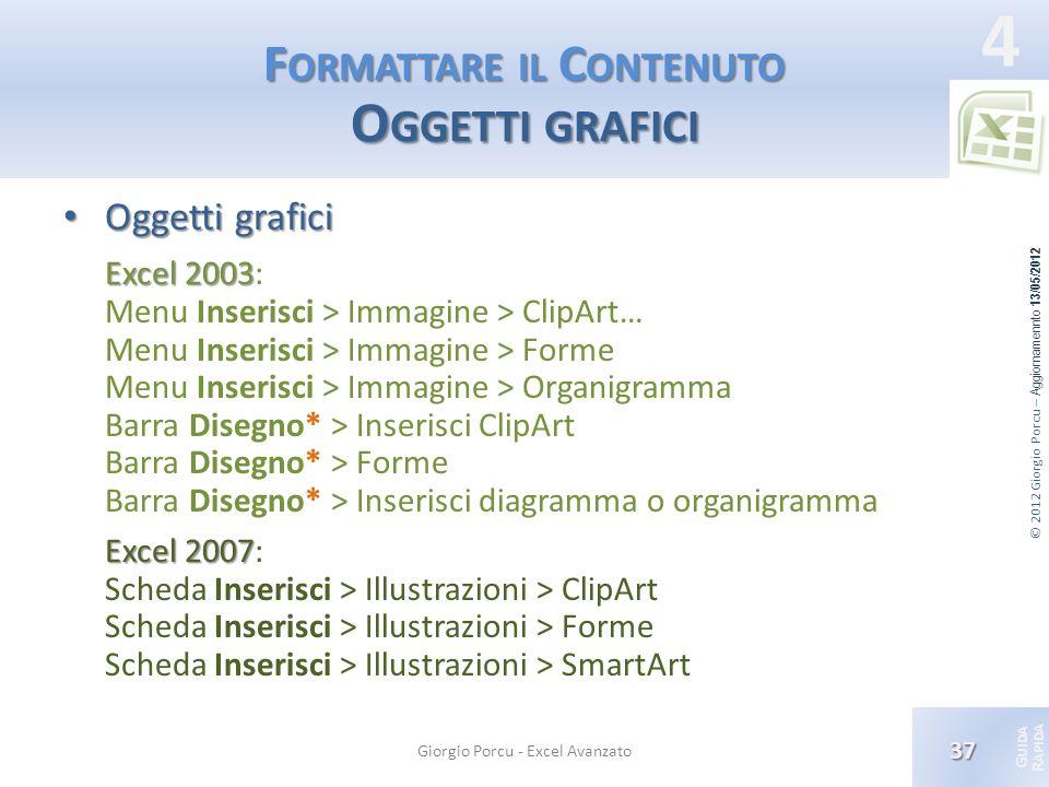 © 2012 Giorgio Porcu – Aggiornamennto 13/05/2012 G UIDA R APIDA 4 F ORMATTARE IL C ONTENUTO O GGETTI GRAFICI Oggetti grafici Oggetti grafici Excel 200