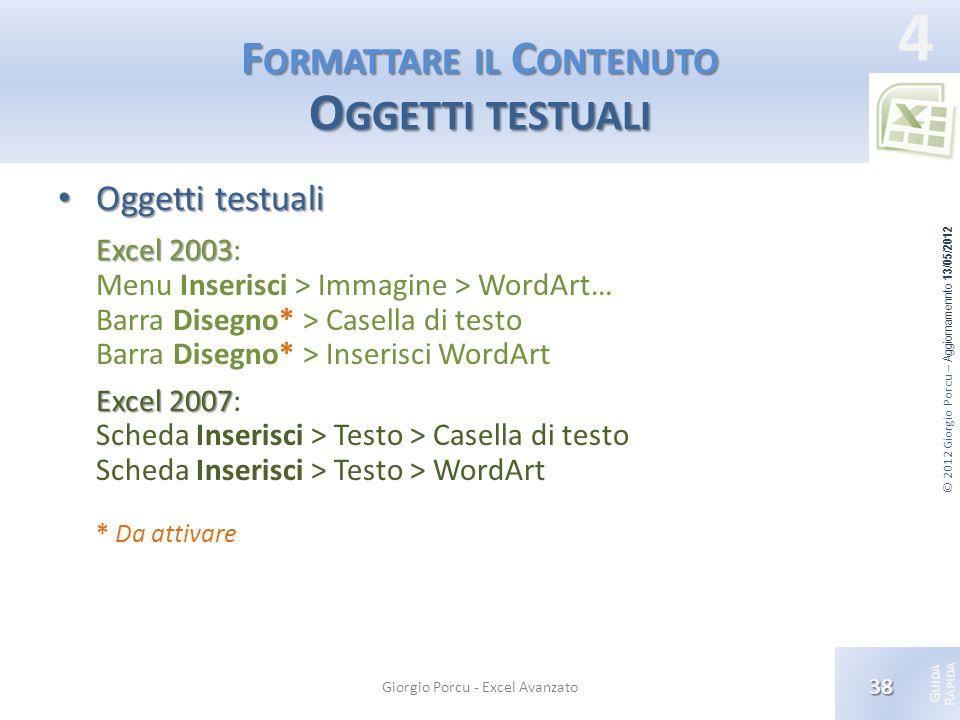 © 2012 Giorgio Porcu – Aggiornamennto 13/05/2012 G UIDA R APIDA 4 F ORMATTARE IL C ONTENUTO O GGETTI TESTUALI Oggetti testuali Oggetti testuali Excel