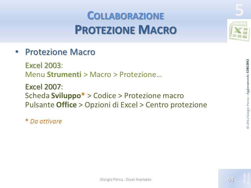 © 2012 Giorgio Porcu – Aggiornamennto 13/05/2012 G UIDA R APIDA 5 C OLLABORAZIONE P ROTEZIONE M ACRO Protezione Macro Protezione Macro Excel 2003 Exce