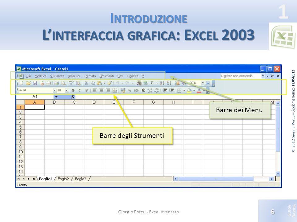 © 2012 Giorgio Porcu – Aggiornamennto 13/05/2012 G UIDA R APIDA 1 I NTRODUZIONE L INTERFACCIA GRAFICA : E XCEL 2003 Giorgio Porcu - Excel Avanzato 6 B