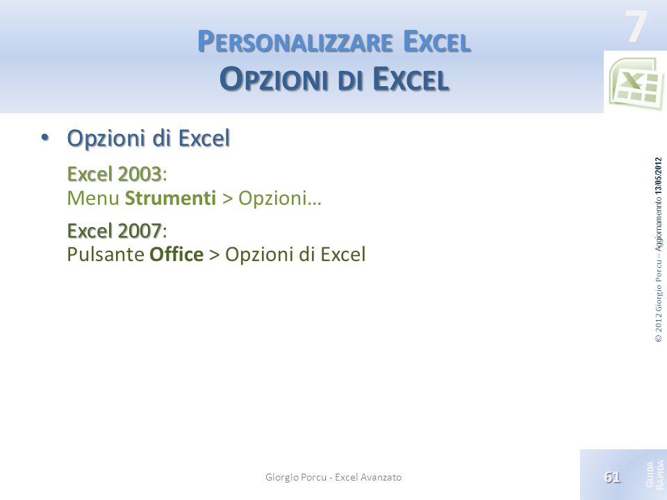 © 2012 Giorgio Porcu – Aggiornamennto 13/05/2012 G UIDA R APIDA 7 P ERSONALIZZARE E XCEL O PZIONI DI E XCEL Opzioni di Excel Opzioni di Excel Excel 20