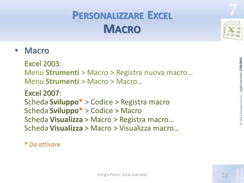 © 2012 Giorgio Porcu – Aggiornamennto 13/05/2012 G UIDA R APIDA 7 P ERSONALIZZARE E XCEL M ACRO Macro Macro Excel 2003 Excel 2003: Menu Strumenti > Ma