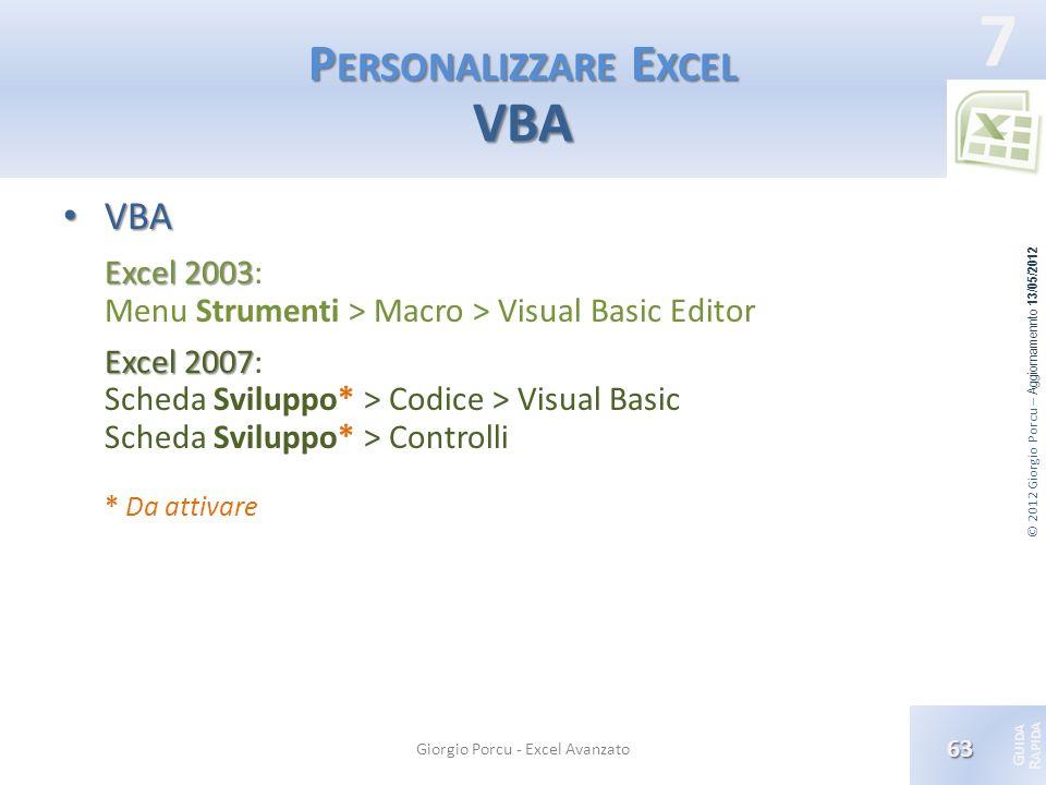 © 2012 Giorgio Porcu – Aggiornamennto 13/05/2012 G UIDA R APIDA 7 P ERSONALIZZARE E XCEL VBA VBA VBA Excel 2003 Excel 2003: Menu Strumenti > Macro > V