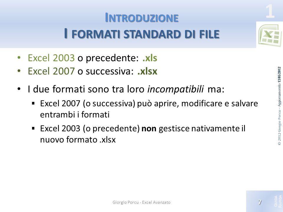 © 2012 Giorgio Porcu – Aggiornamennto 13/05/2012 G UIDA R APIDA 1 I NTRODUZIONE I FORMATI STANDARD DI FILE Excel 2003 o precedente:.xls Excel 2007 o s