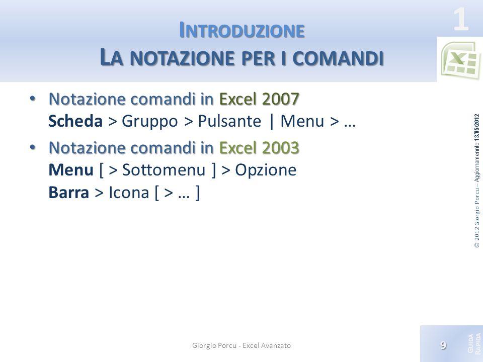 © 2012 Giorgio Porcu – Aggiornamennto 13/05/2012 G UIDA R APIDA 1 I NTRODUZIONE L A NOTAZIONE PER I COMANDI Notazione comandi in Excel 2007 Notazione