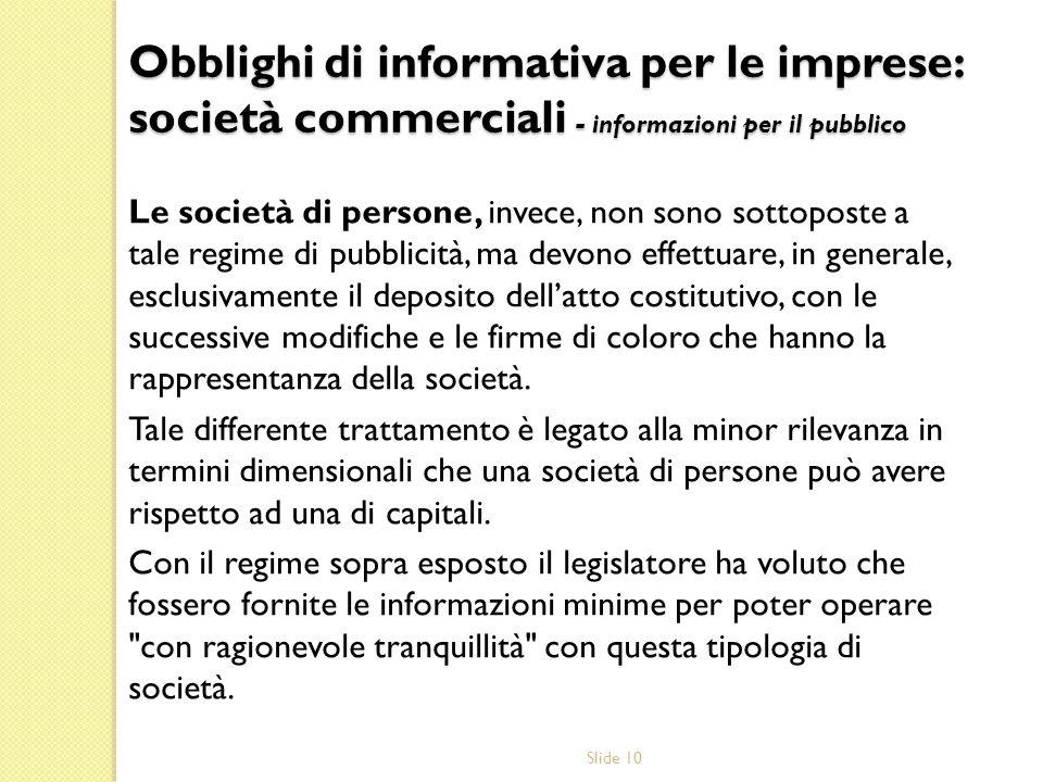 Slide 10 Le società di persone, invece, non sono sottoposte a tale regime di pubblicità, ma devono effettuare, in generale, esclusivamente il deposito