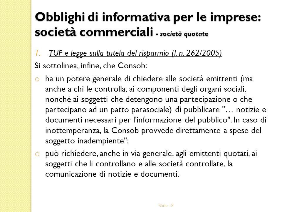 Slide 18 1.TUF e legge sulla tutela del risparmio (l. n. 262/2005) Si sottolinea, infine, che Consob: o ha un potere generale di chiedere alle società