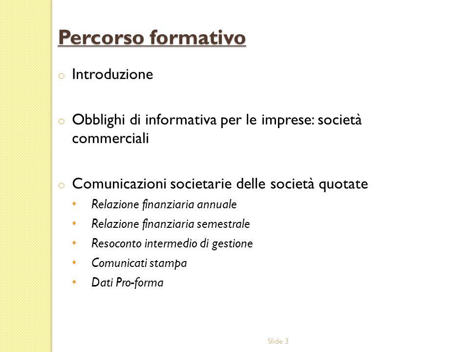 Slide 3 Percorso formativo o Introduzione o Obblighi di informativa per le imprese: società commerciali o Comunicazioni societarie delle società quota