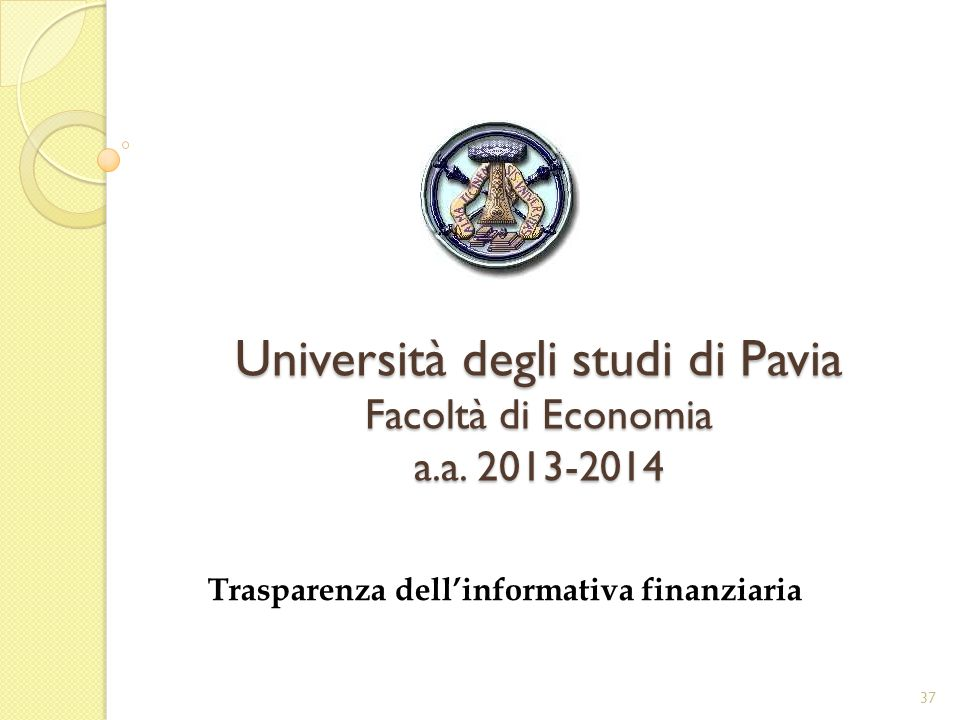Università degli studi di Pavia Facoltà di Economia a.a. 2013-2014 Trasparenza dellinformativa finanziaria 37
