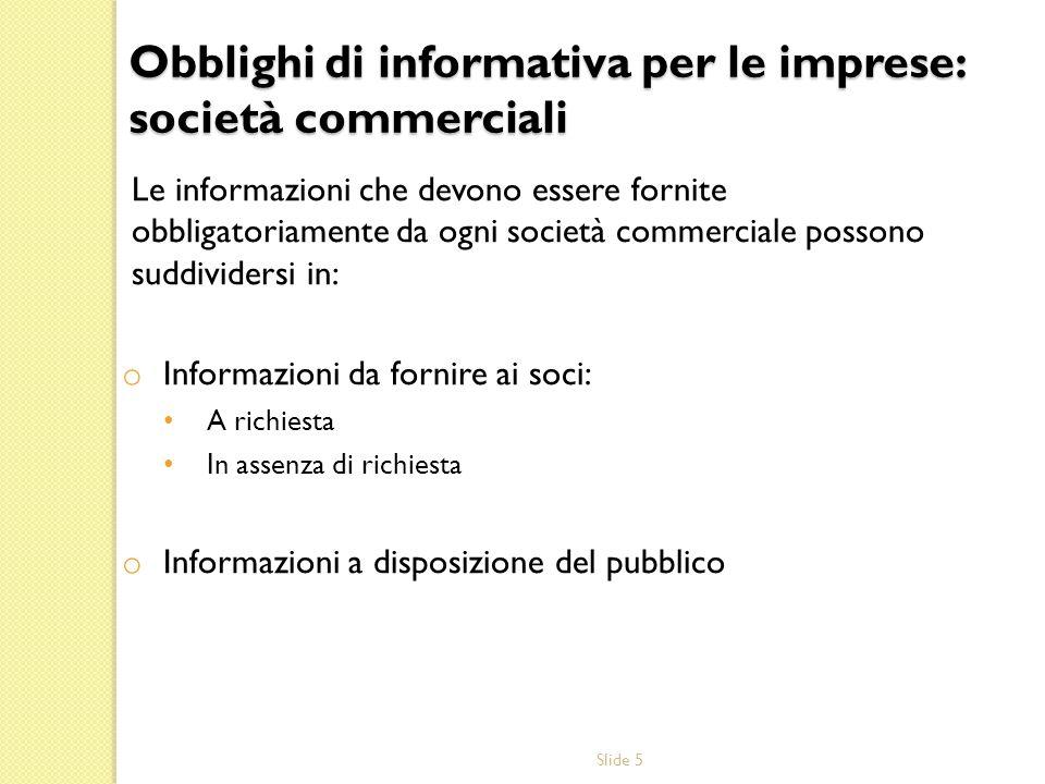 Slide 5 Obblighi di informativa per le imprese: società commerciali Le informazioni che devono essere fornite obbligatoriamente da ogni società commer