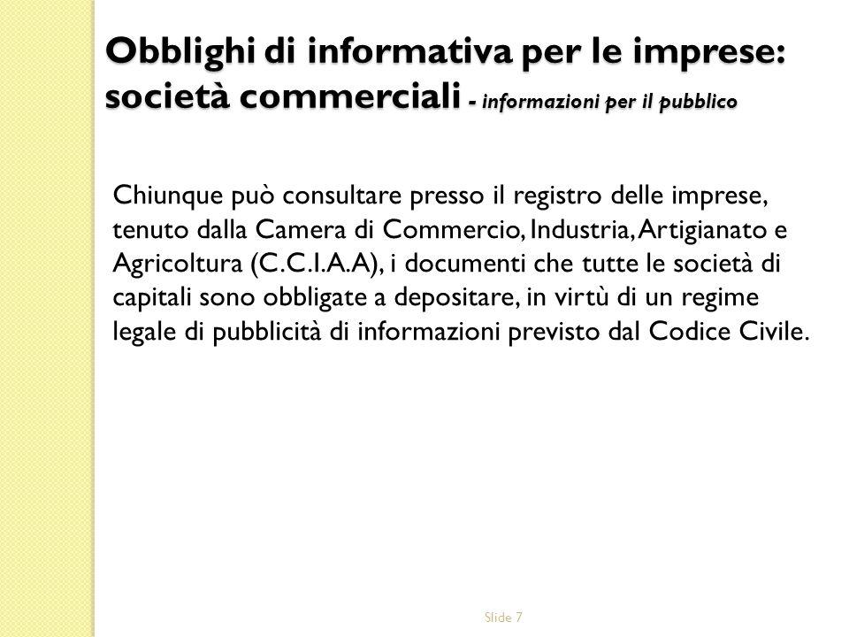 Slide 7 Chiunque può consultare presso il registro delle imprese, tenuto dalla Camera di Commercio, Industria, Artigianato e Agricoltura (C.C.I.A.A),