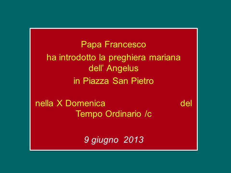 Papa Francesco ha introdotto la preghiera mariana dell Angelus in Piazza San Pietro nella X Domenica del Tempo Ordinario /c 9 giugno 2013 Papa Francesco ha introdotto la preghiera mariana dell Angelus in Piazza San Pietro nella X Domenica del Tempo Ordinario /c 9 giugno 2013