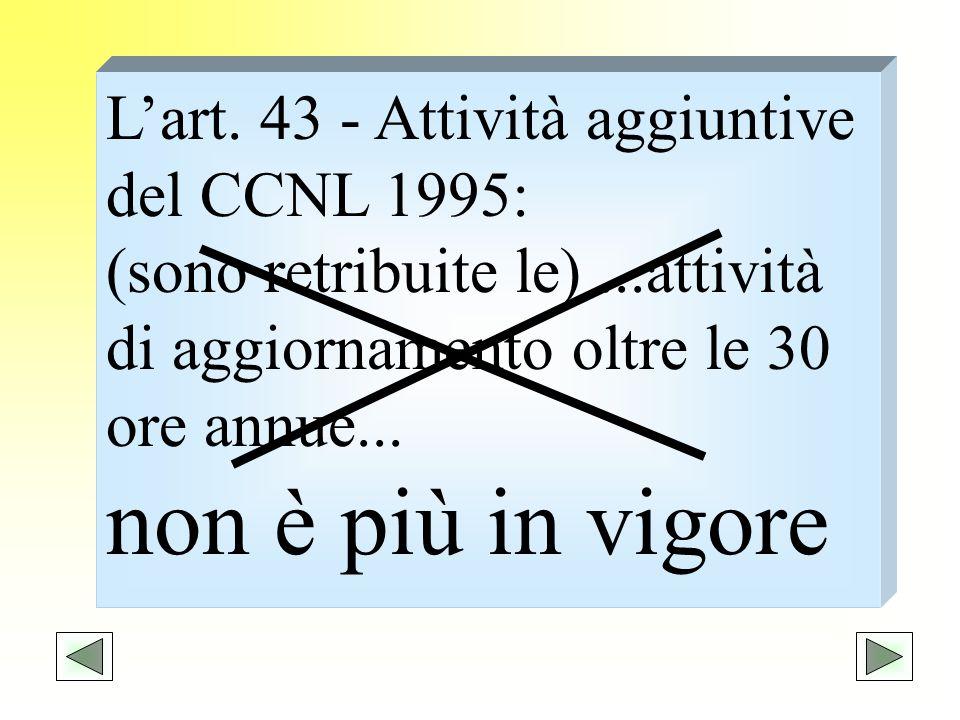Lart. 43 - Attività aggiuntive del CCNL 1995: (sono retribuite le)...attività di aggiornamento oltre le 30 ore annue... non è più in vigore