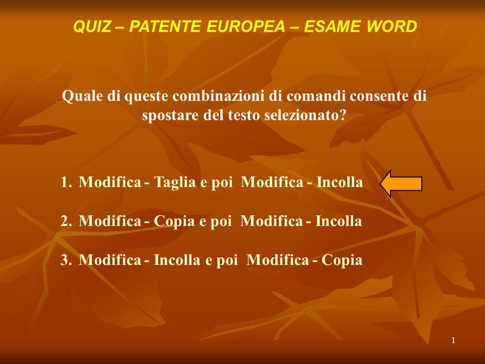 1 QUIZ – PATENTE EUROPEA – ESAME WORD Quale di queste combinazioni di comandi consente di spostare del testo selezionato? 1.Modifica - Taglia e poi Mo