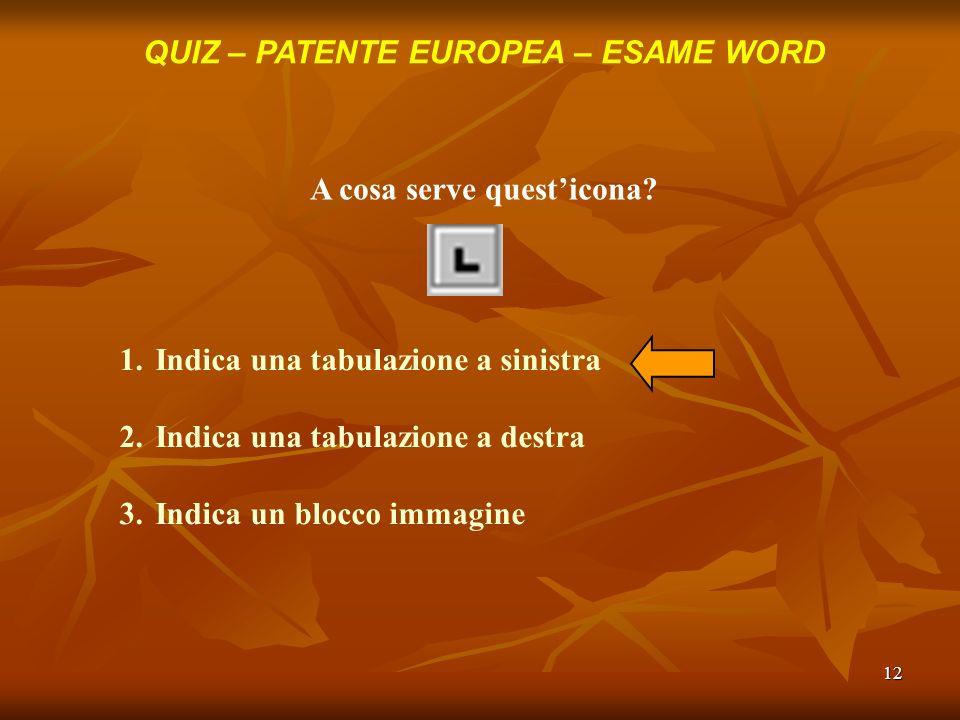 12 QUIZ – PATENTE EUROPEA – ESAME WORD A cosa serve questicona? 1.Indica una tabulazione a sinistra 2.Indica una tabulazione a destra 3.Indica un bloc