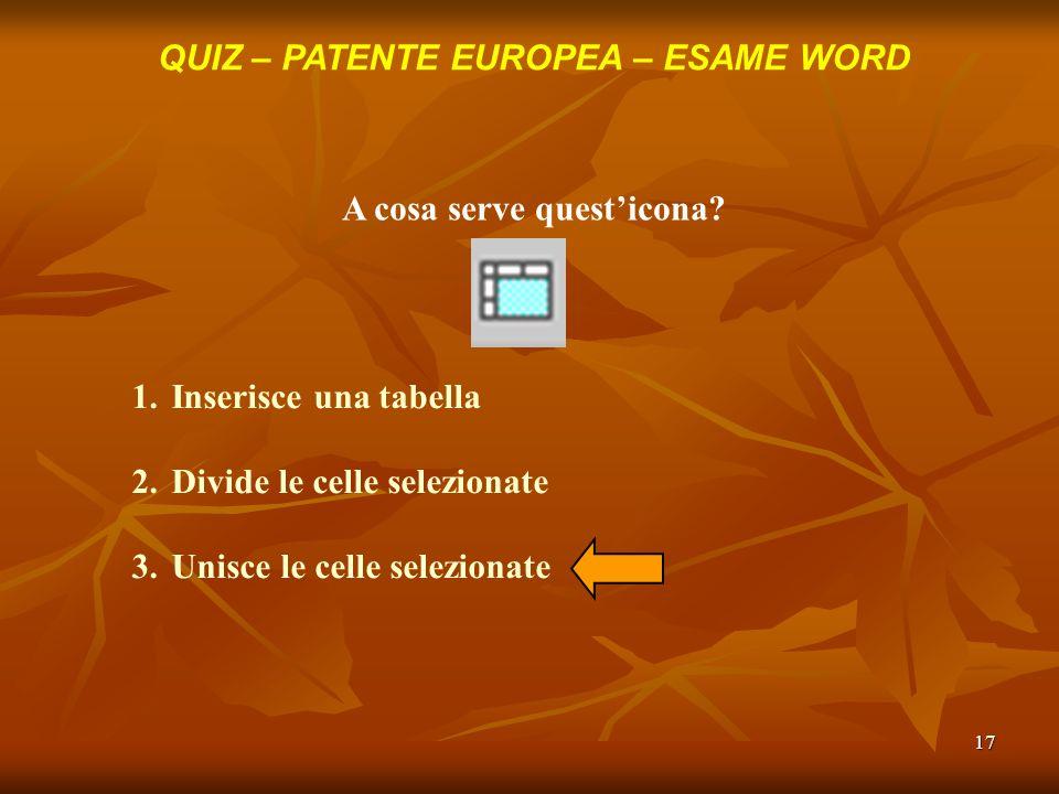 17 QUIZ – PATENTE EUROPEA – ESAME WORD A cosa serve questicona? 1.Inserisce una tabella 2.Divide le celle selezionate 3.Unisce le celle selezionate