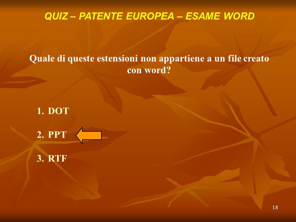 18 QUIZ – PATENTE EUROPEA – ESAME WORD Quale di queste estensioni non appartiene a un file creato con word? 1.DOT 2.PPT 3.RTF