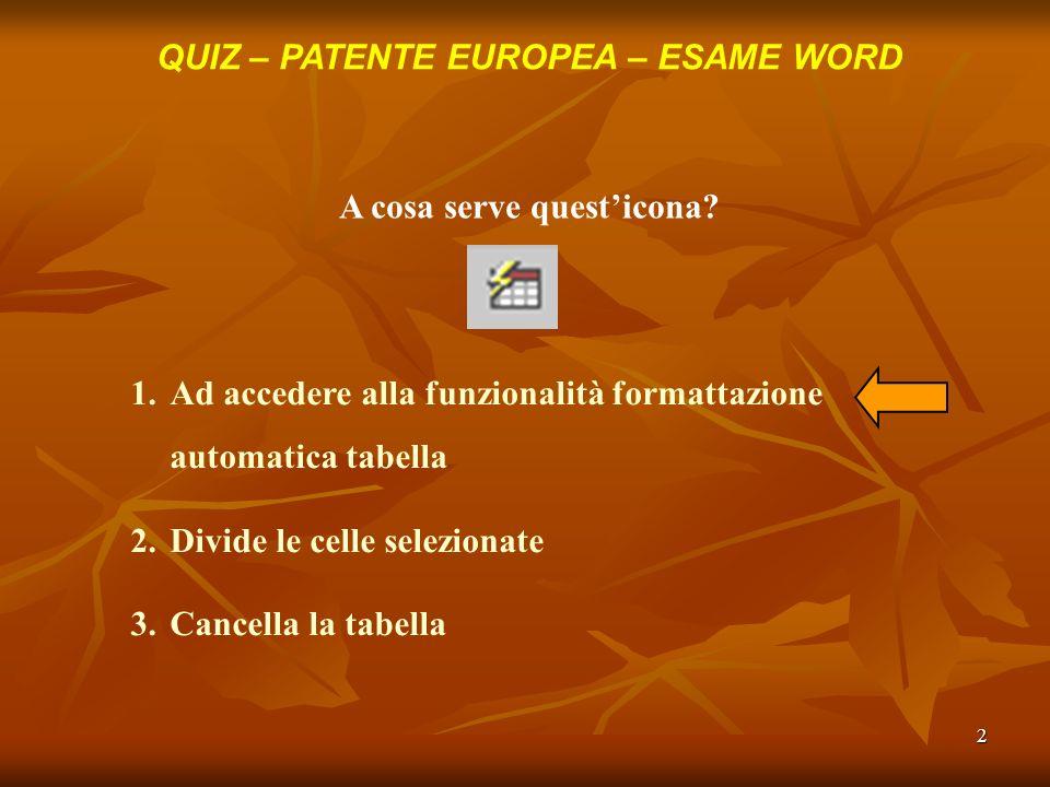 2 QUIZ – PATENTE EUROPEA – ESAME WORD A cosa serve questicona? 1.Ad accedere alla funzionalità formattazione automatica tabella 2.Divide le celle sele