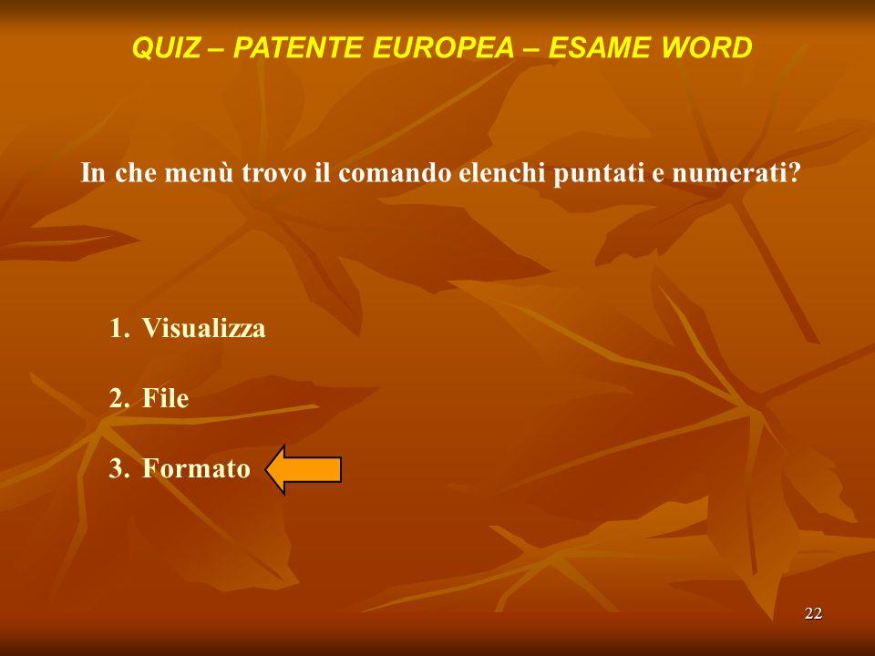 22 QUIZ – PATENTE EUROPEA – ESAME WORD In che menù trovo il comando elenchi puntati e numerati? 1.Visualizza 2.File 3.Formato