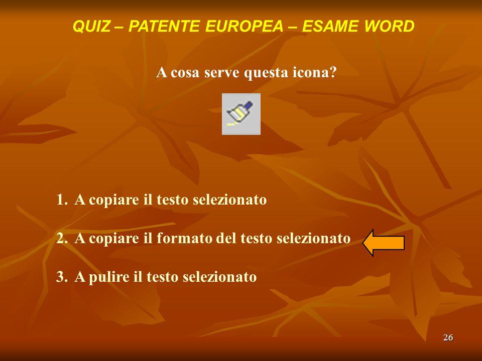 26 QUIZ – PATENTE EUROPEA – ESAME WORD A cosa serve questa icona? 1.A copiare il testo selezionato 2.A copiare il formato del testo selezionato 3.A pu
