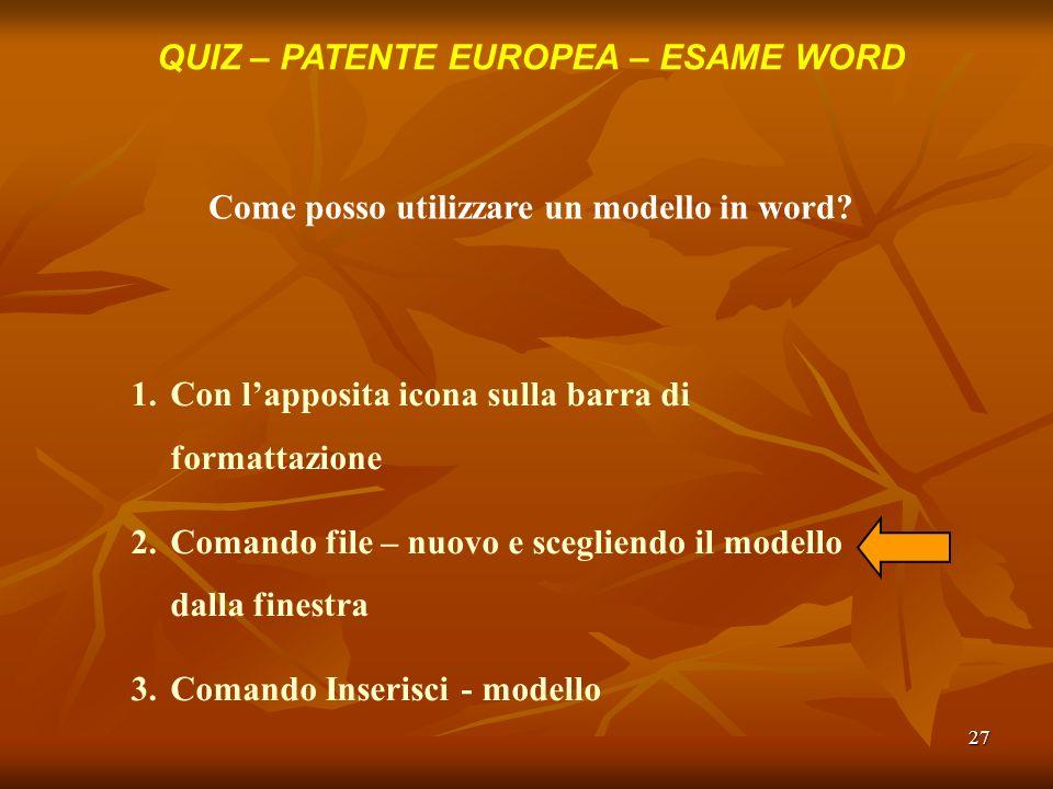27 QUIZ – PATENTE EUROPEA – ESAME WORD Come posso utilizzare un modello in word? 1.Con lapposita icona sulla barra di formattazione 2.Comando file – n