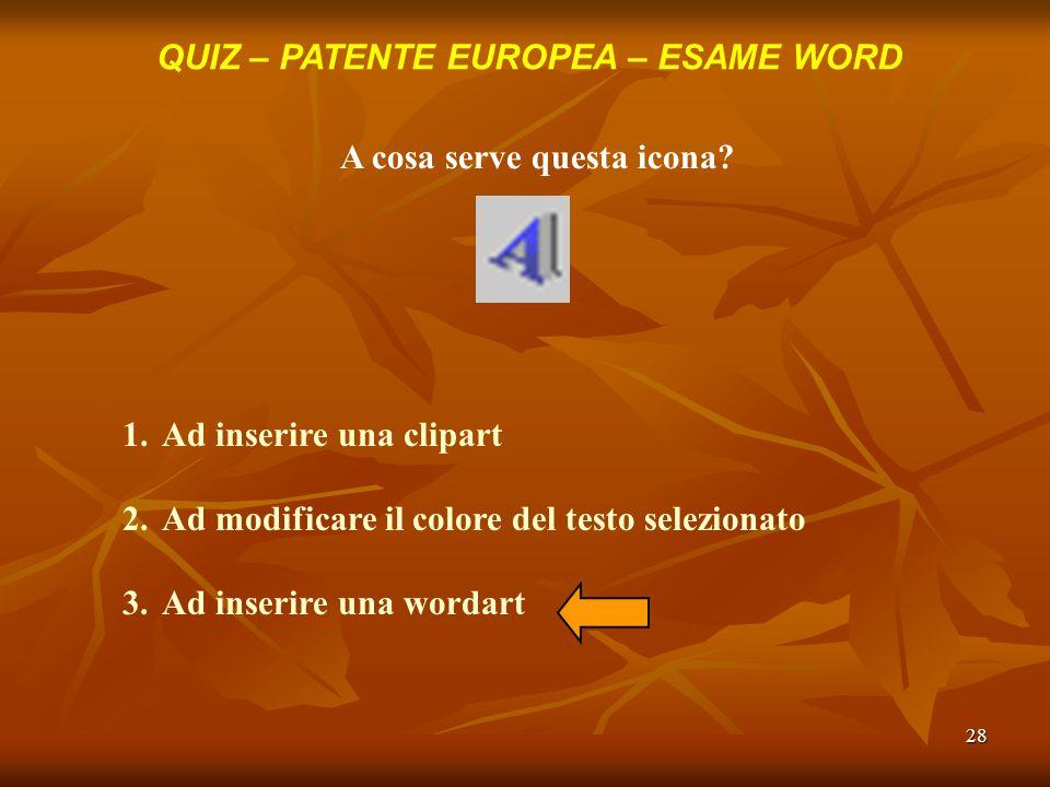 28 QUIZ – PATENTE EUROPEA – ESAME WORD A cosa serve questa icona? 1.Ad inserire una clipart 2.Ad modificare il colore del testo selezionato 3.Ad inser