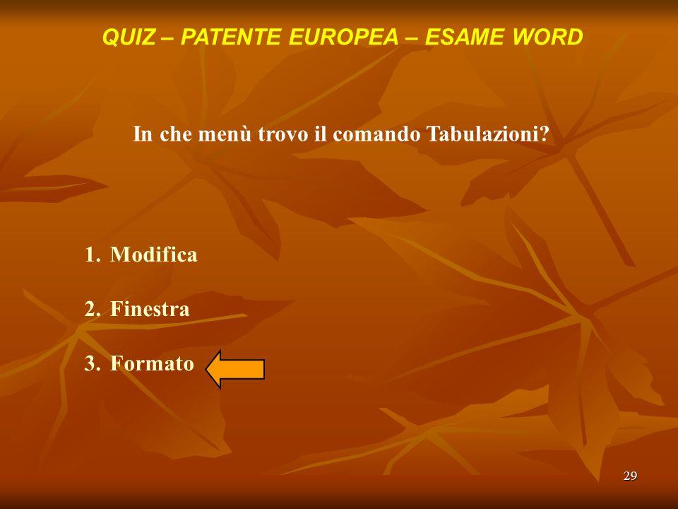 29 QUIZ – PATENTE EUROPEA – ESAME WORD In che menù trovo il comando Tabulazioni? 1.Modifica 2.Finestra 3.Formato