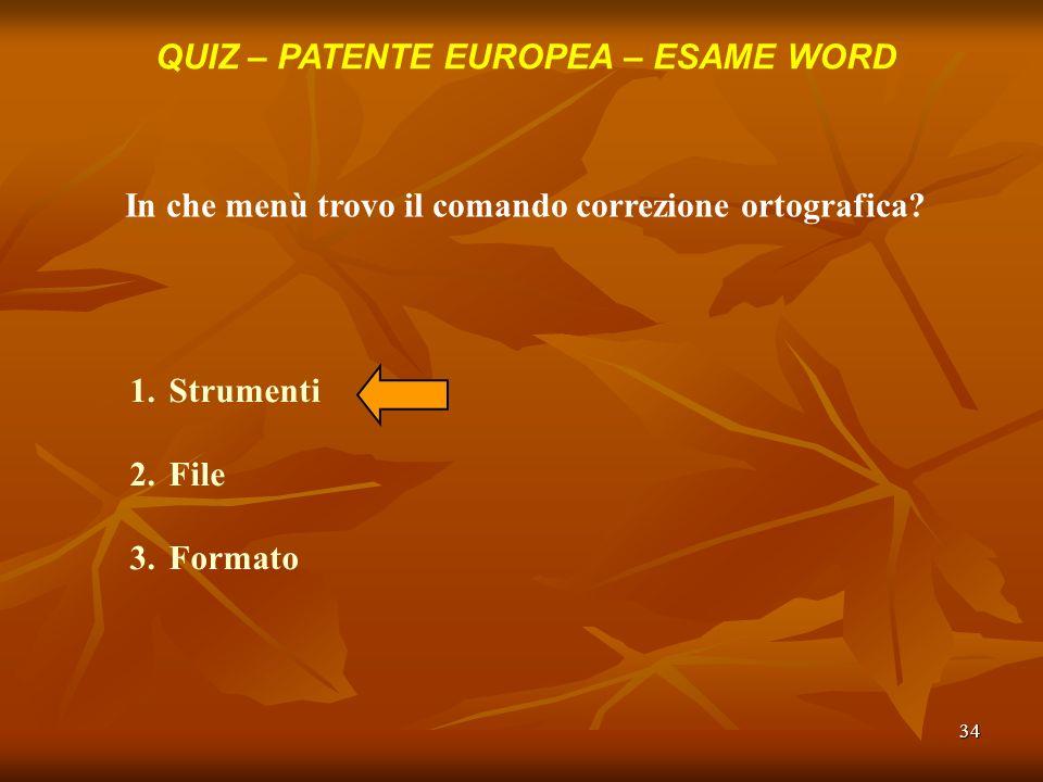 34 QUIZ – PATENTE EUROPEA – ESAME WORD In che menù trovo il comando correzione ortografica? 1.Strumenti 2.File 3.Formato