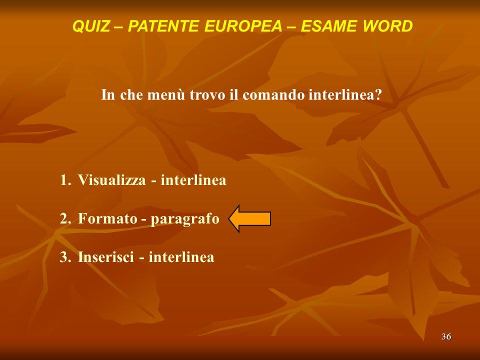 36 QUIZ – PATENTE EUROPEA – ESAME WORD In che menù trovo il comando interlinea? 1.Visualizza - interlinea 2.Formato - paragrafo 3.Inserisci - interlin