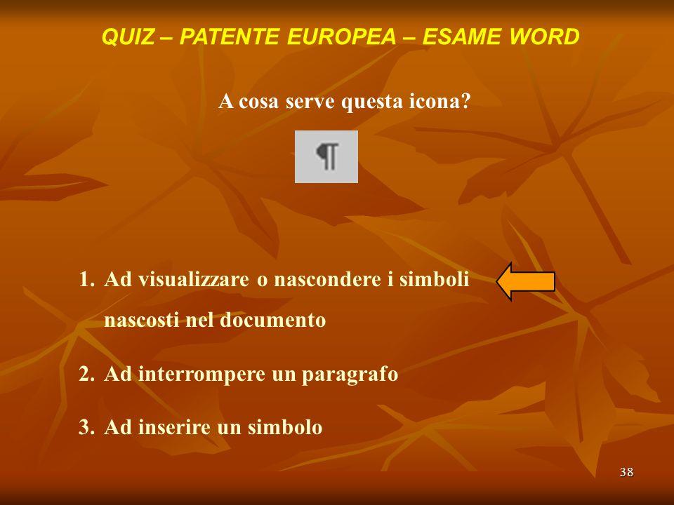 38 QUIZ – PATENTE EUROPEA – ESAME WORD A cosa serve questa icona? 1.Ad visualizzare o nascondere i simboli nascosti nel documento 2.Ad interrompere un