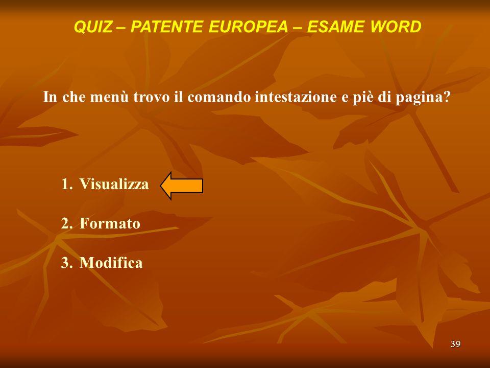 39 QUIZ – PATENTE EUROPEA – ESAME WORD In che menù trovo il comando intestazione e piè di pagina? 1.Visualizza 2.Formato 3.Modifica