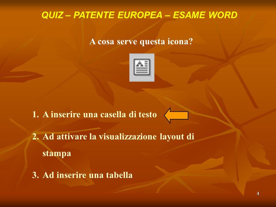 4 QUIZ – PATENTE EUROPEA – ESAME WORD A cosa serve questa icona? 1.A inserire una casella di testo 2.Ad attivare la visualizzazione layout di stampa 3