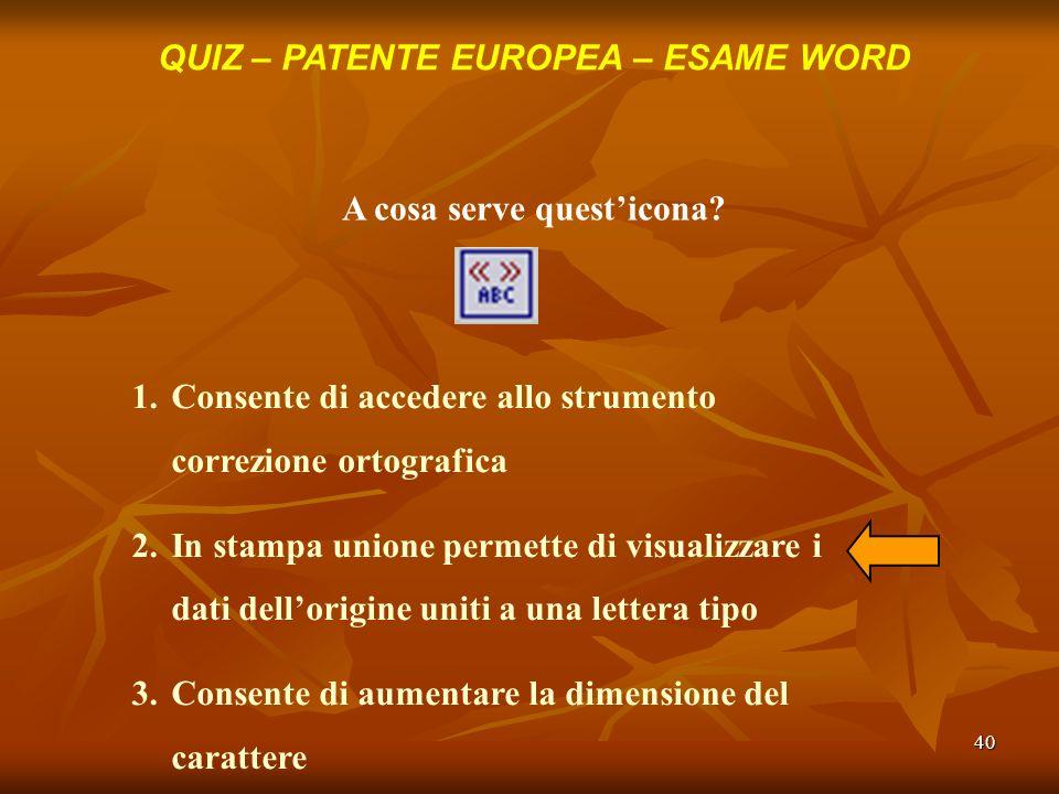 40 QUIZ – PATENTE EUROPEA – ESAME WORD A cosa serve questicona? 1.Consente di accedere allo strumento correzione ortografica 2.In stampa unione permet
