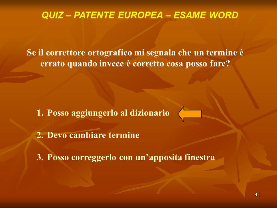 41 QUIZ – PATENTE EUROPEA – ESAME WORD Se il correttore ortografico mi segnala che un termine è errato quando invece è corretto cosa posso fare? 1.Pos