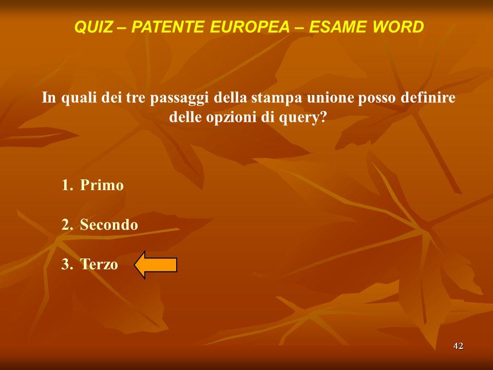 42 QUIZ – PATENTE EUROPEA – ESAME WORD In quali dei tre passaggi della stampa unione posso definire delle opzioni di query? 1.Primo 2.Secondo 3.Terzo