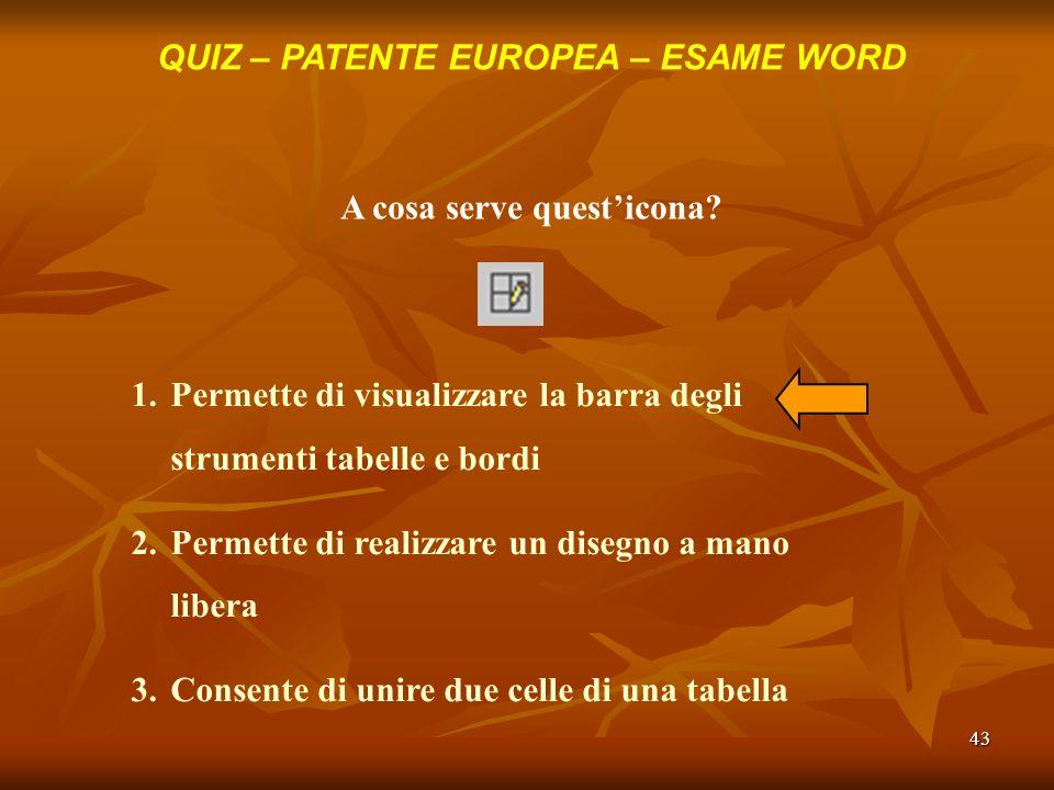 43 QUIZ – PATENTE EUROPEA – ESAME WORD A cosa serve questicona? 1.Permette di visualizzare la barra degli strumenti tabelle e bordi 2.Permette di real